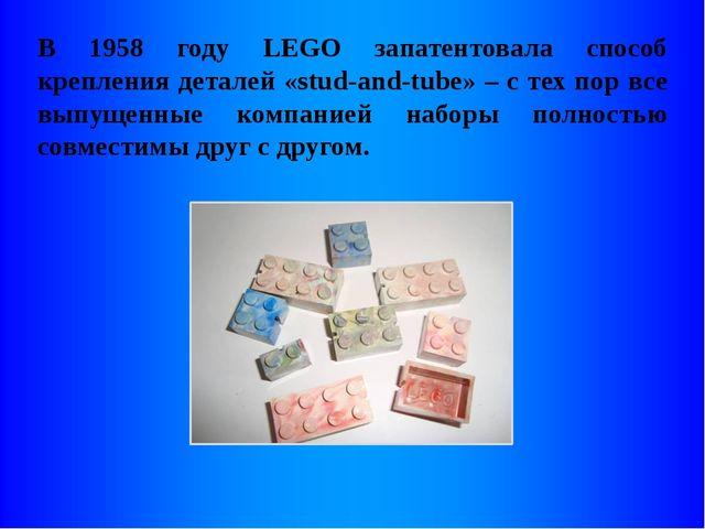 В 1958 году LEGO запатентовала способ крепления деталей «stud-and-tube» – с т...