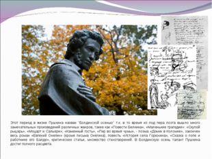"""Этот период в жизни Пушкина назван """"Болдинской осенью"""" т.к. в то время из под"""