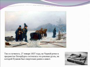 Так и случилось. 27 января 1837 года, на Черной речке в предместье Петербурга