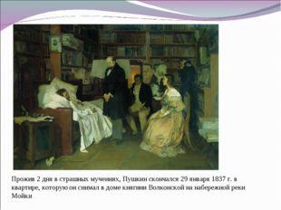 Прожив 2 дня в страшных мучениях, Пушкин скончался 29 января 1837 г. в кварти
