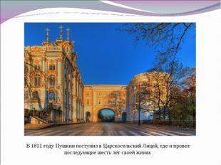 В 1811 году Пушкин поступил в Царскосельский Лицей, где и провел последующие