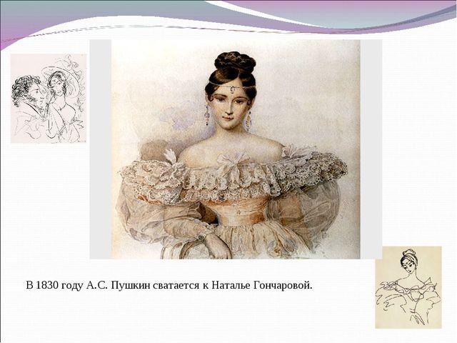 В 1830 году А.С. Пушкин сватается к Наталье Гончаровой.