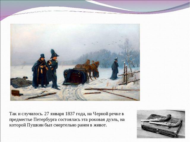 Так и случилось. 27 января 1837 года, на Черной речке в предместье Петербурга...
