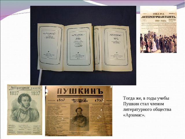 Тогда же, в годы учебы Пушкин стал членом литературного общества «Арзамас».