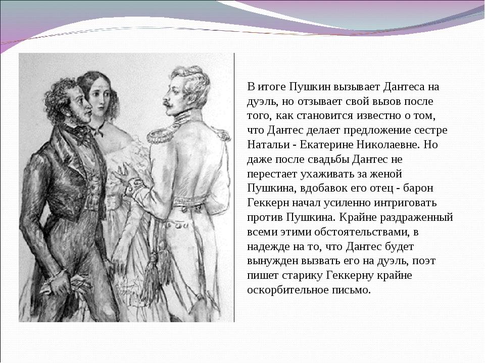 В итоге Пушкин вызывает Дантеса на дуэль, но отзывает свой вызов после того,...