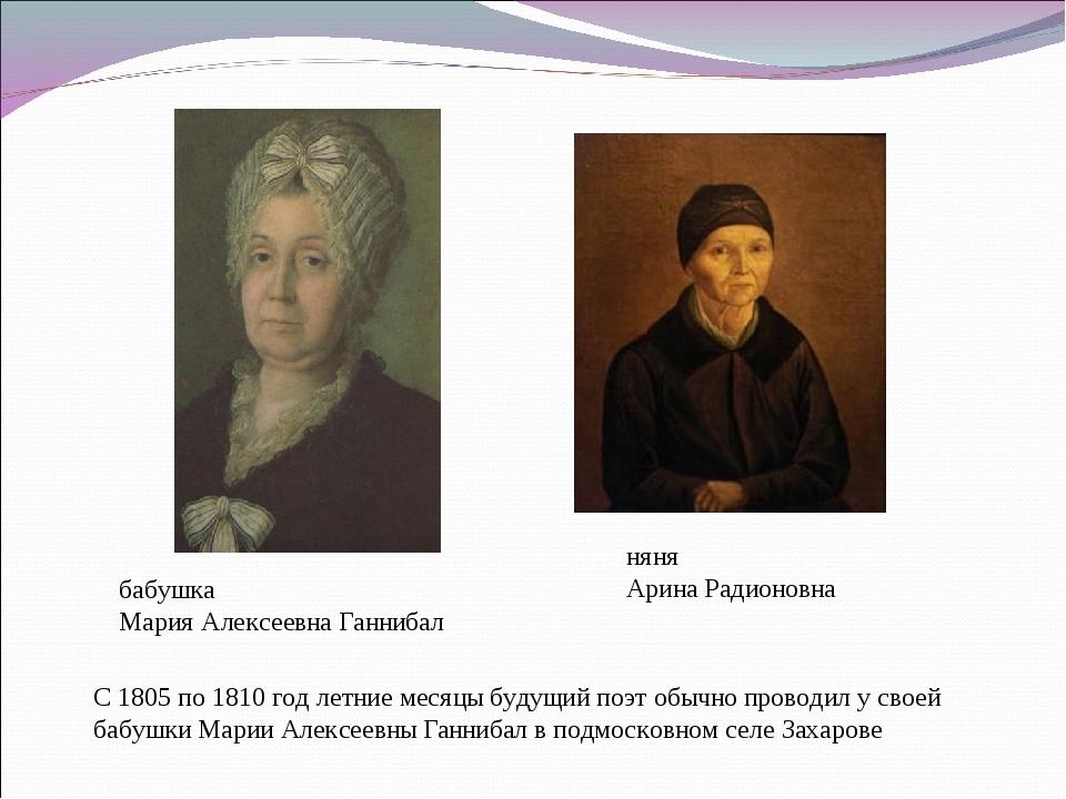 бабушка Мария Алексеевна Ганнибал няня Арина Радионовна С 1805 по 1810 год ле...
