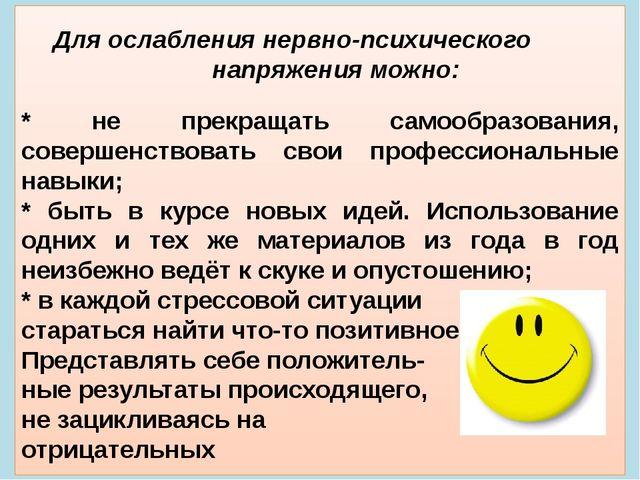 Для ослабления нервно-психического  напряжения можно: * не прекращать с...