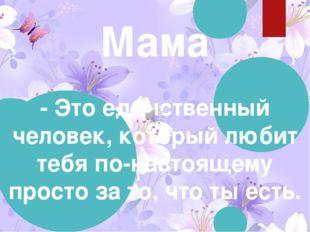 Мама - Это единственный человек, который любит тебя по-настоящему просто за т