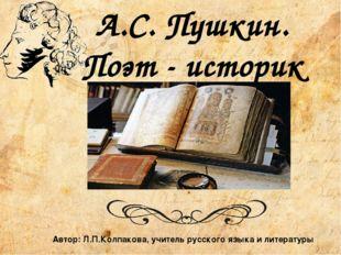 А.С. Пушкин. Поэт - историк Автор: Л.П.Колпакова, учитель русского языка и ли