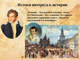 «Пушкин… был родовой москвич,- писал П.А.Вяземский… Нет сомнения, что первым