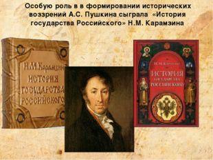 Особую роль в в формировании исторических воззрений А.С. Пушкина сыграла «Ис