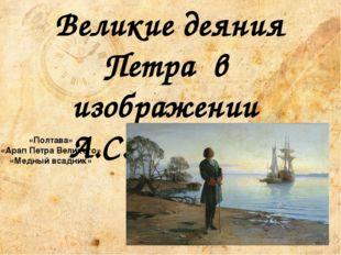 «Полтава» «Арап Петра Великого» «Медный всадник» Великие деяния Петра в изобр