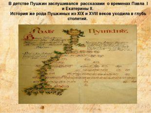 В детстве Пушкин заслушивался рассказами о временах Павла I и Екатерины II. И