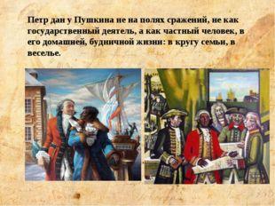 Петр дан у Пушкина не на полях сражений, не как государственный деятель, а ка