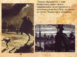 Пушкин обращается к теме безвестного героя- своего современника, не историче
