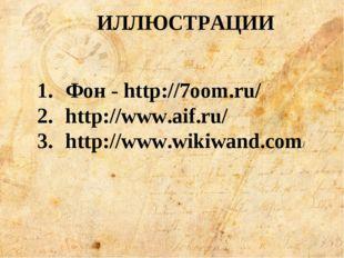 ИЛЛЮСТРАЦИИ Фон - http://7oom.ru/ http://www.aif.ru/ http://www.wikiwand.com/