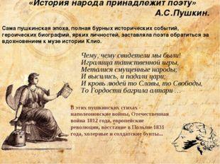 «История народа принадлежит поэту» А.С.Пушкин. Сама пушкинская эпоха, полная