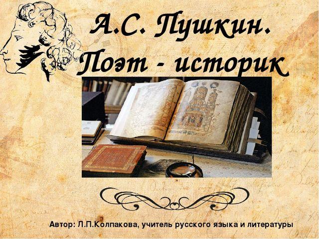 А.С. Пушкин. Поэт - историк Автор: Л.П.Колпакова, учитель русского языка и ли...