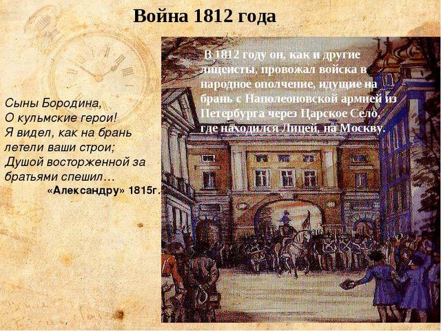 Война 1812 года В 1812 году он, как и другие лицеисты, провожал войска в наро...