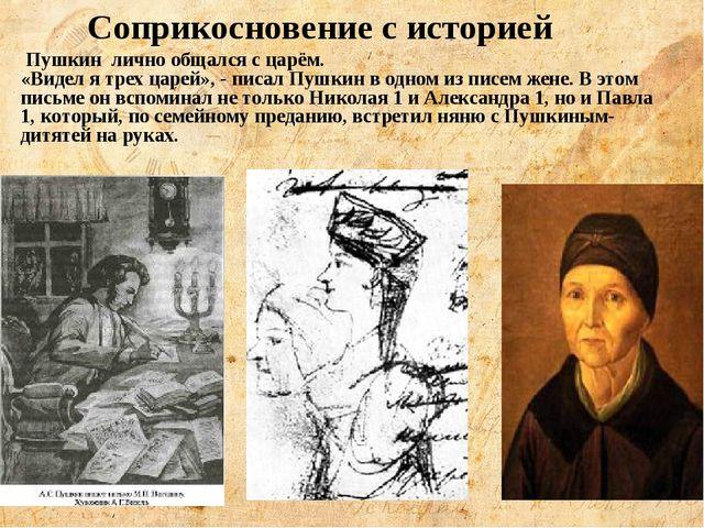 Соприкосновение с историей Пушкин лично общался с царём. «Видел я трех царей»...