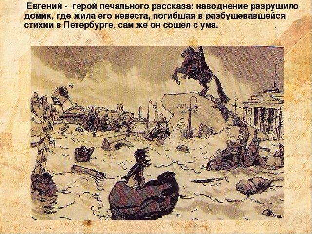 Евгений - герой печального рассказа: наводнение разрушило домик, где жила ег...