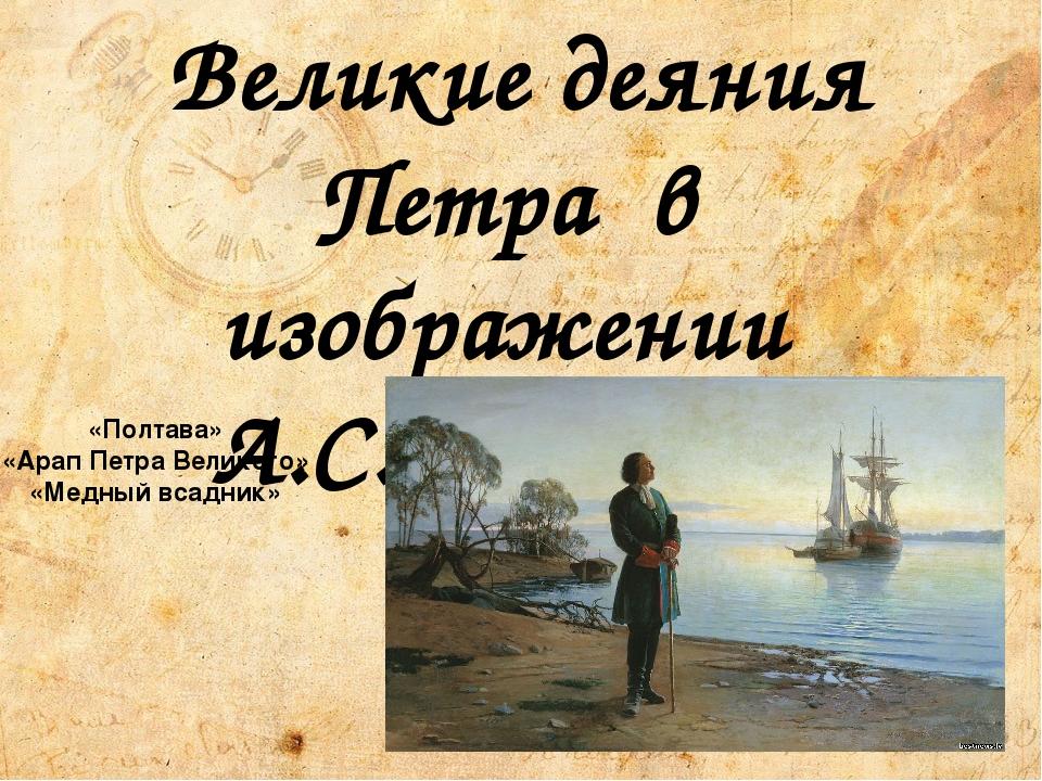 «Полтава» «Арап Петра Великого» «Медный всадник» Великие деяния Петра в изобр...