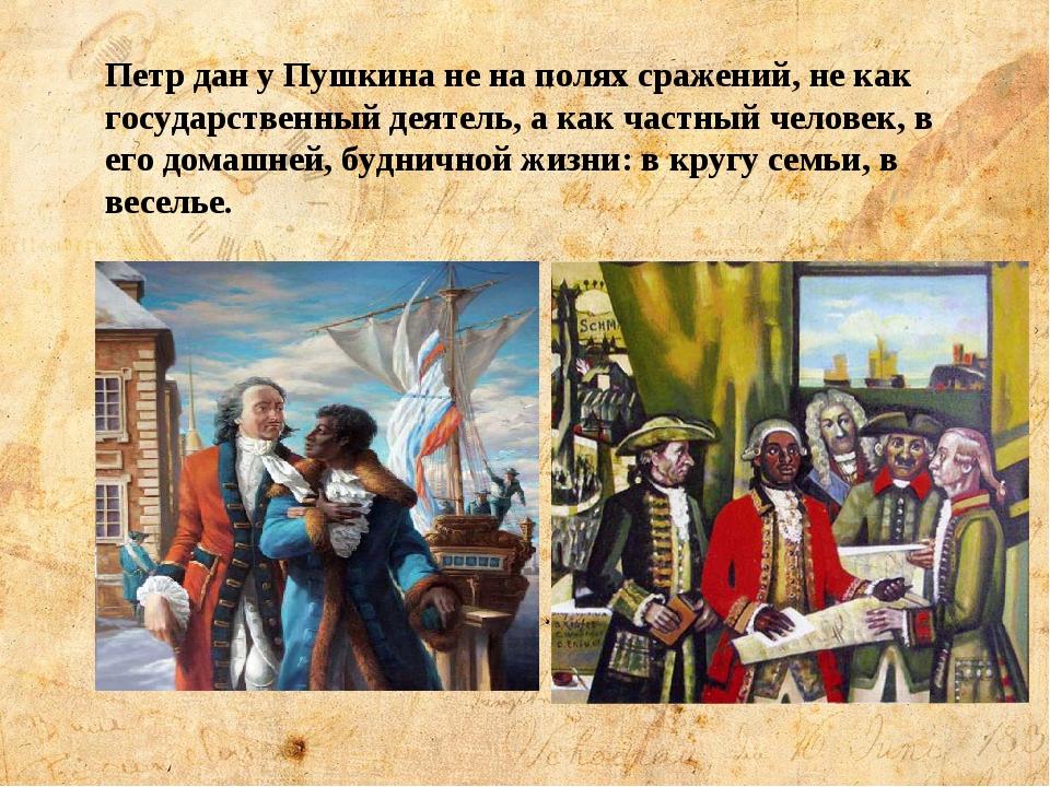 Петр дан у Пушкина не на полях сражений, не как государственный деятель, а ка...
