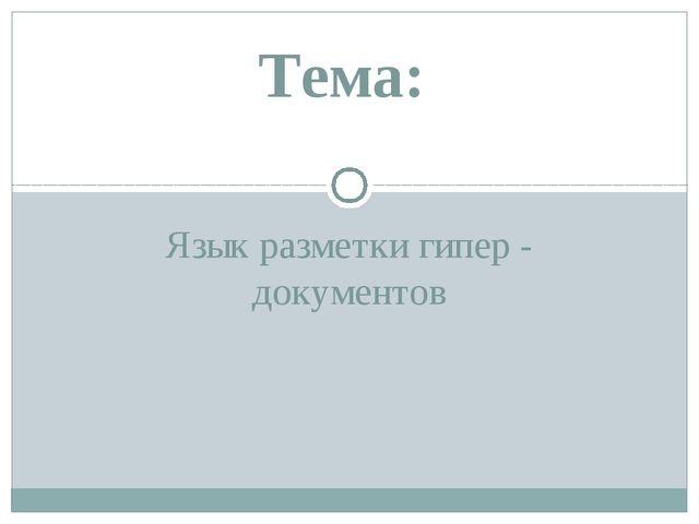 Язык разметки гипер - документов Тема: