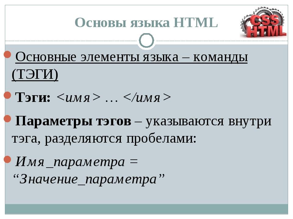Основы языка HTML Основные элементы языка – команды (ТЭГИ) Тэги: …  Параметр...