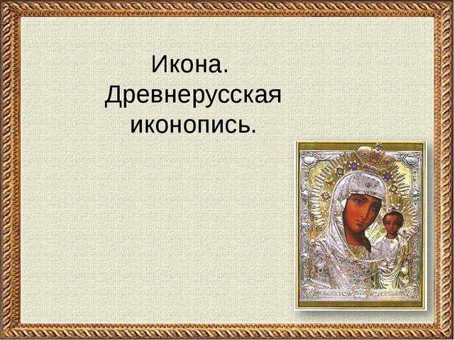 Икона. Древнерусская иконопись.