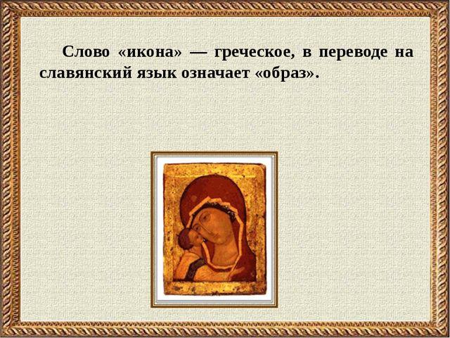 Слово «икона» — греческое, в переводе на славянский язык означает «образ».