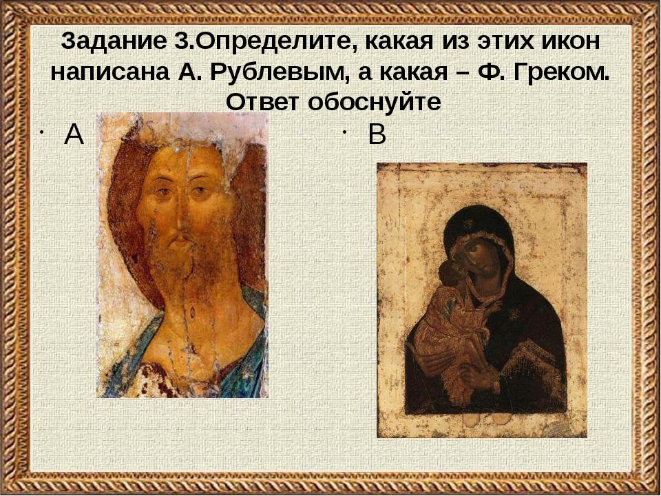 Задание 3.Определите, какая из этих икон написана А. Рублевым, а какая – Ф. Г...