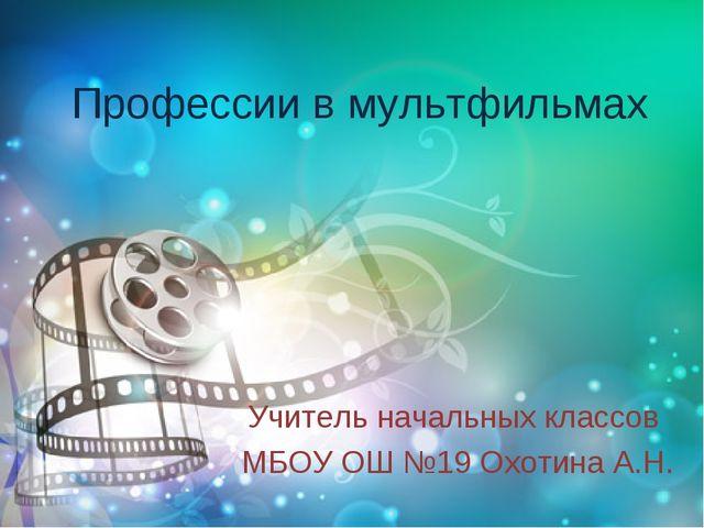 Профессии в мультфильмах Учитель начальных классов МБОУ ОШ №19 Охотина А.Н.