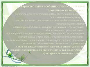 Характерными особенностями совместной деятельности являются: контакт между ее