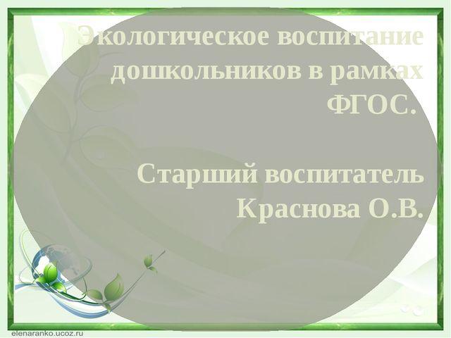 Экологическое воспитание дошкольников в рамках ФГОС. Старший воспитатель Крас...