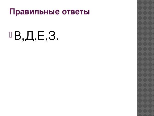 Правильные ответы В,Д,Е,З.
