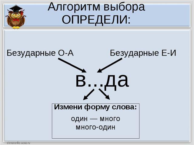 Алгоритм выбора ОПРЕДЕЛИ: в...да Измени форму слова: один — много много-один...