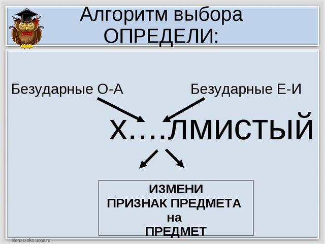Алгоритм выбора ОПРЕДЕЛИ: х....лмистый ИЗМЕНИ ПРИЗНАК ПРЕДМЕТА на ПРЕДМЕТ Без...