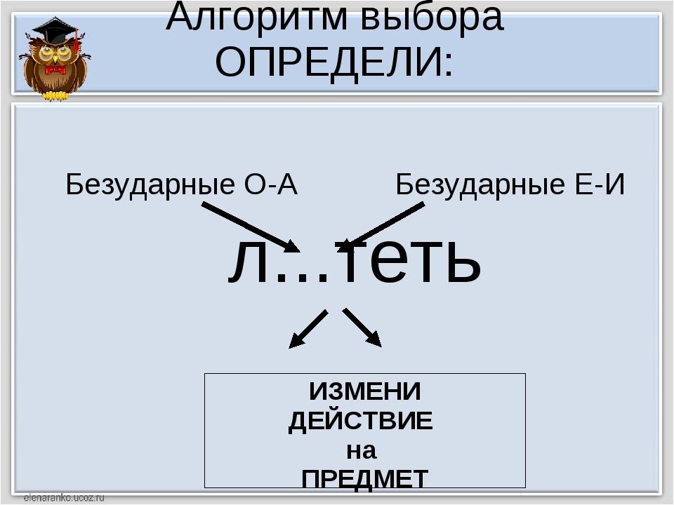 Алгоритм выбора ОПРЕДЕЛИ: л...теть ИЗМЕНИ ДЕЙСТВИЕ на ПРЕДМЕТ Безударные О-А...