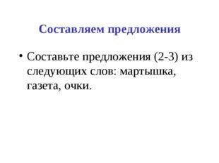 Составляем предложения Составьте предложения (2-3) из следующих слов: мартышк
