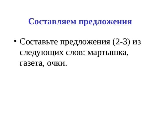 Составляем предложения Составьте предложения (2-3) из следующих слов: мартышк...