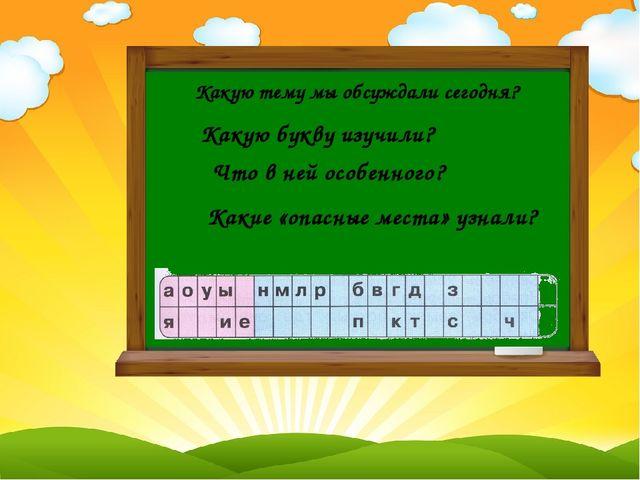 Какую тему мы обсуждали сегодня? Какую букву изучили? Что в ней особенного?...