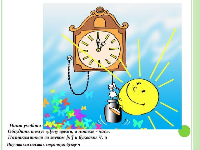 Наша учебная задача? Обсудить тему: «Делу время, а потехе - час». Познакомить...