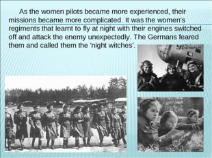 As the women pilots became more experienced, their missions became more compl