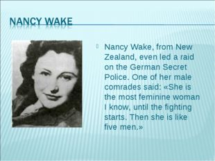 Nancy Wake, from New Zealand, even led a raid on the German Secret Police. On
