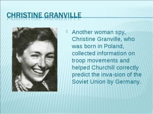 Another woman spy, Christine Granville, who was born in Poland, collected inf