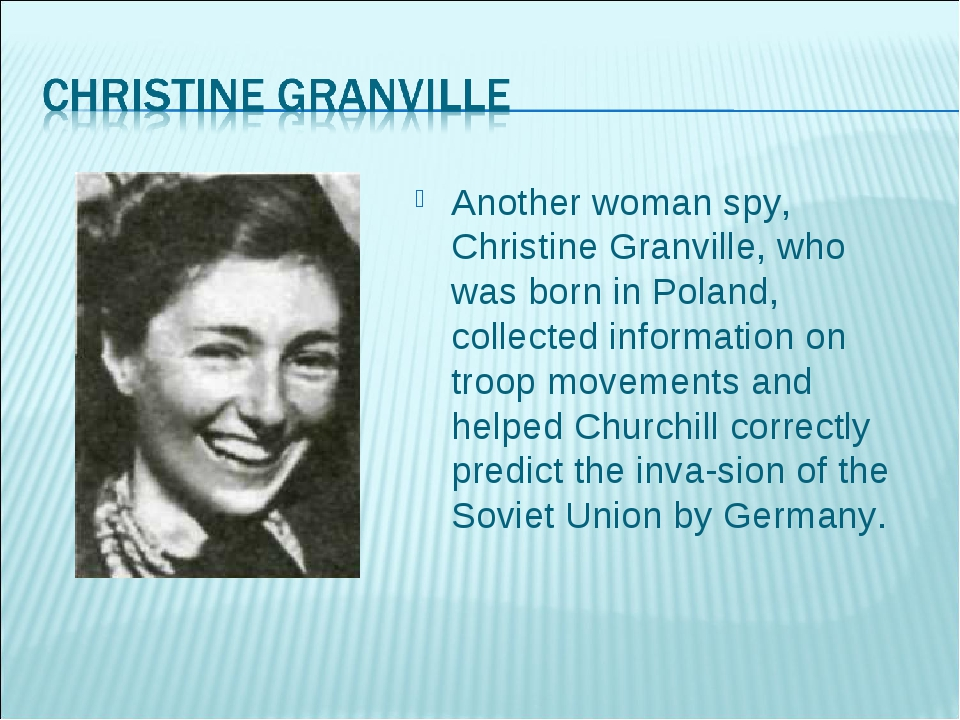 Another woman spy, Christine Granville, who was born in Poland, collected inf...