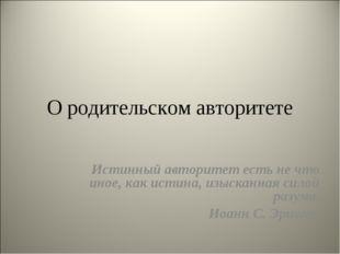 О родительском авторитете Истинный авторитет есть не что иное, как истина, из