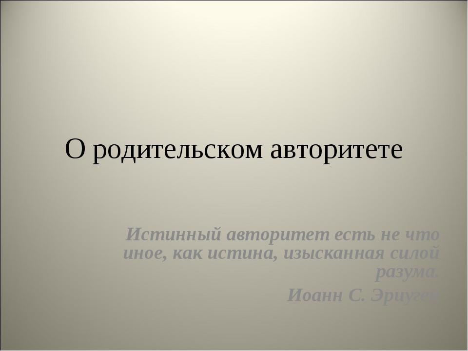О родительском авторитете Истинный авторитет есть не что иное, как истина, из...