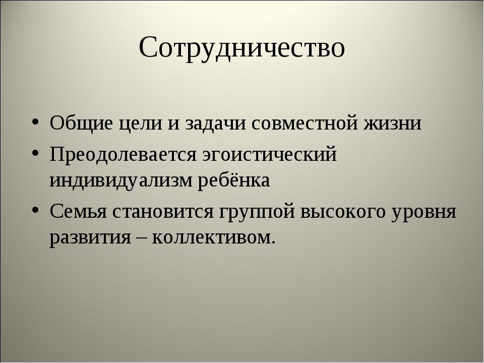 Сотрудничество Общие цели и задачи совместной жизни Преодолевается эгоистичес...